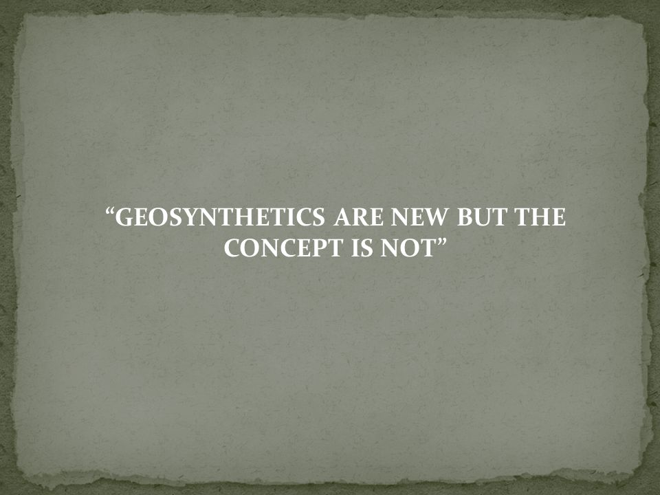 GEOSYNTHETICS ARE NEW BUT THE CONCEPT IS NOT