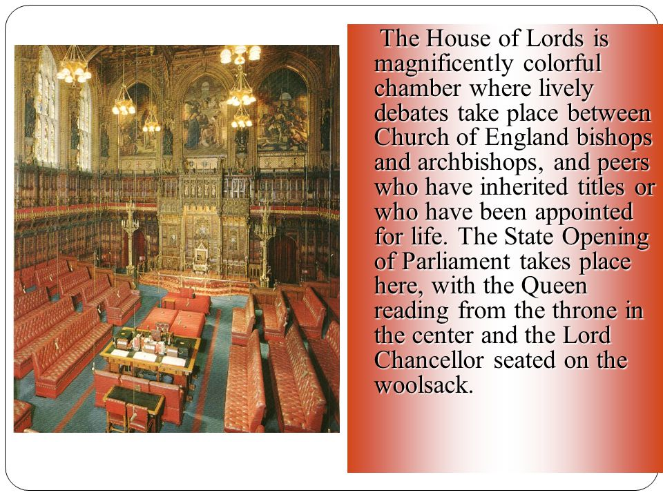 The House of Lords is magnificently colorful chamber where lively debates take place between Church of England bishops and archbishops, and peers who have inherited titles or who have been appointed for life.