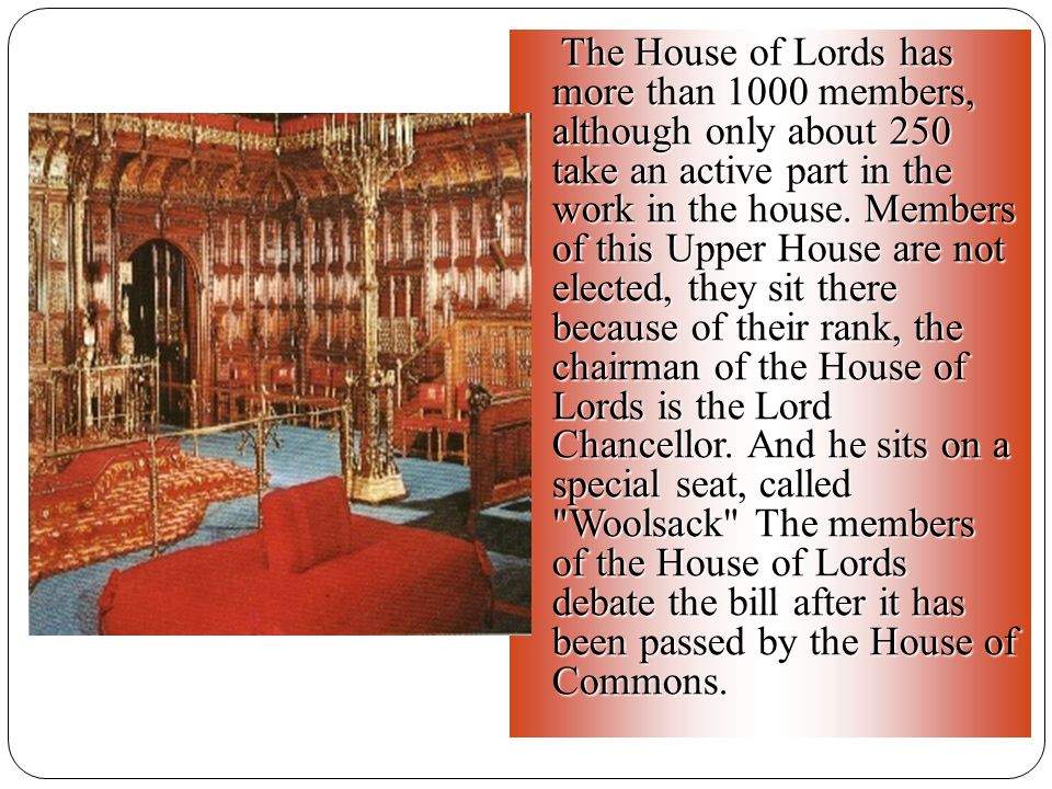 The House of Lords has more than 1000 members, although only about 250 take an active part in the work in the house.