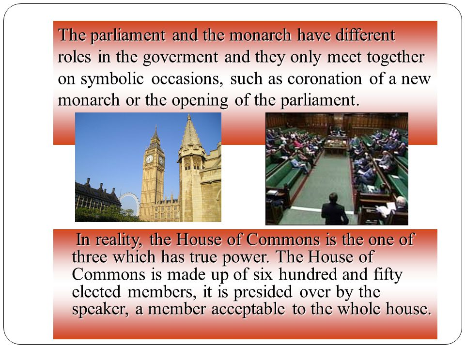 The parliament and the monarch have different roles in the goverment and they only meet together on symbolic occasions, such as coronation of a new monarch or the opening of the parliament.