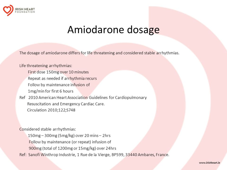 Amiodarone dosage The dosage of amiodarone differs for life threatening and considered stable arrhythmias.