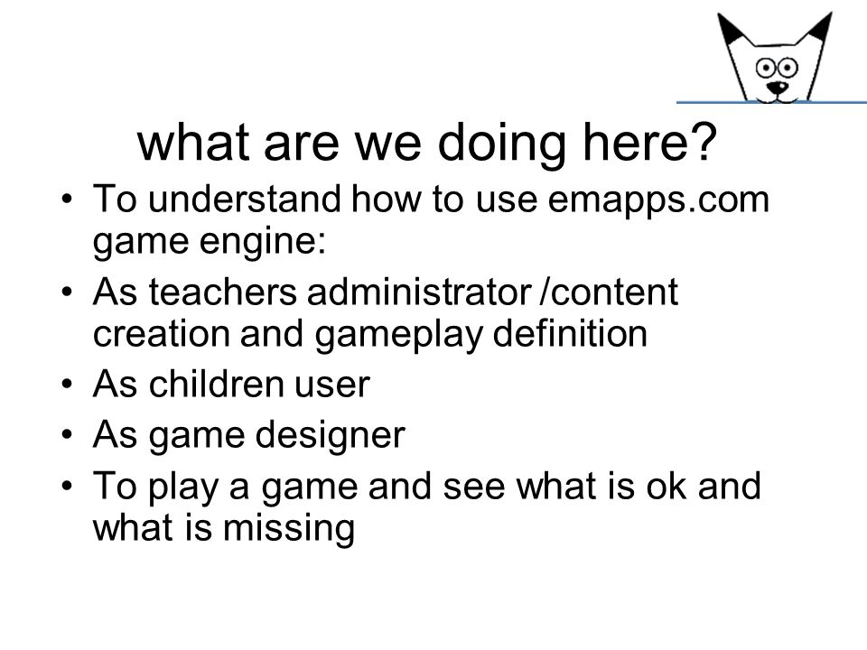 what are we doing here To understand how to use emapps.com game engine: As teachers administrator /content creation and gameplay definition.