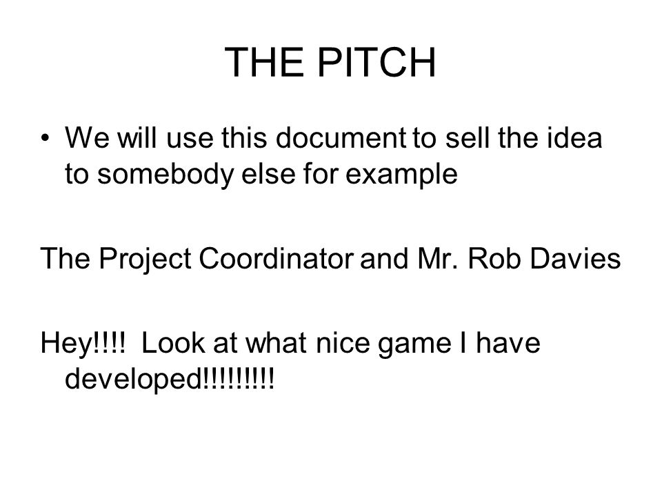 THE PITCH We will use this document to sell the idea to somebody else for example. The Project Coordinator and Mr. Rob Davies.