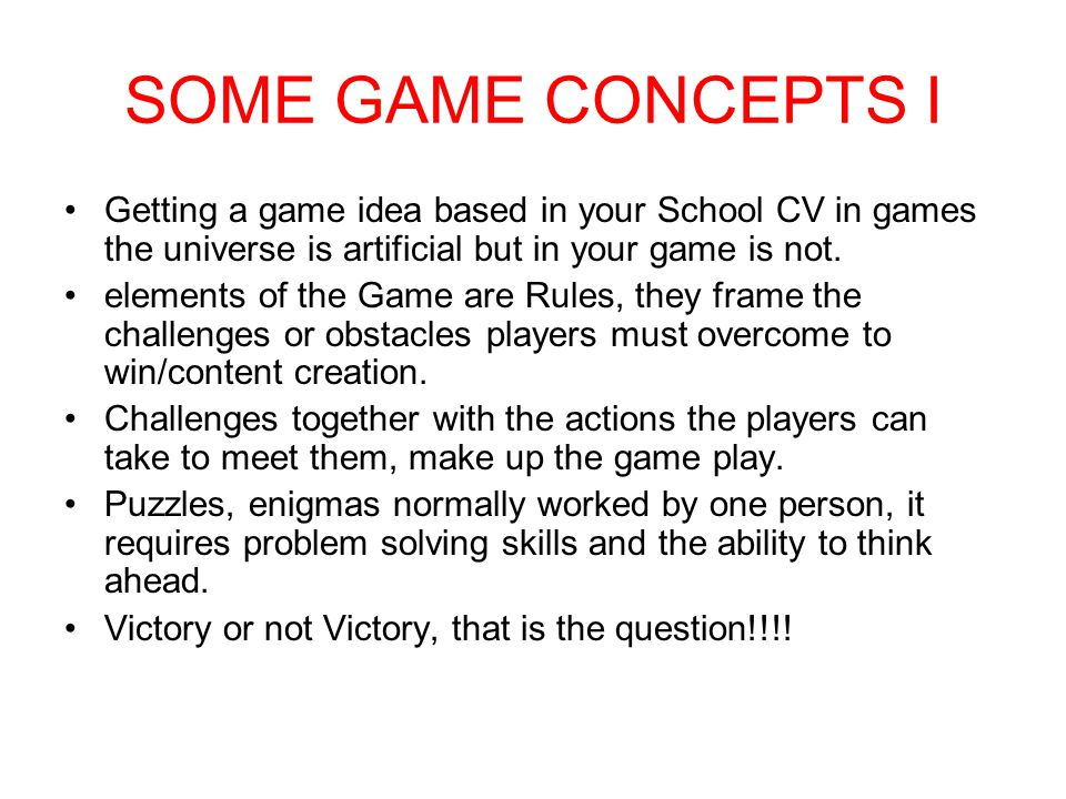 SOME GAME CONCEPTS I Getting a game idea based in your School CV in games the universe is artificial but in your game is not.