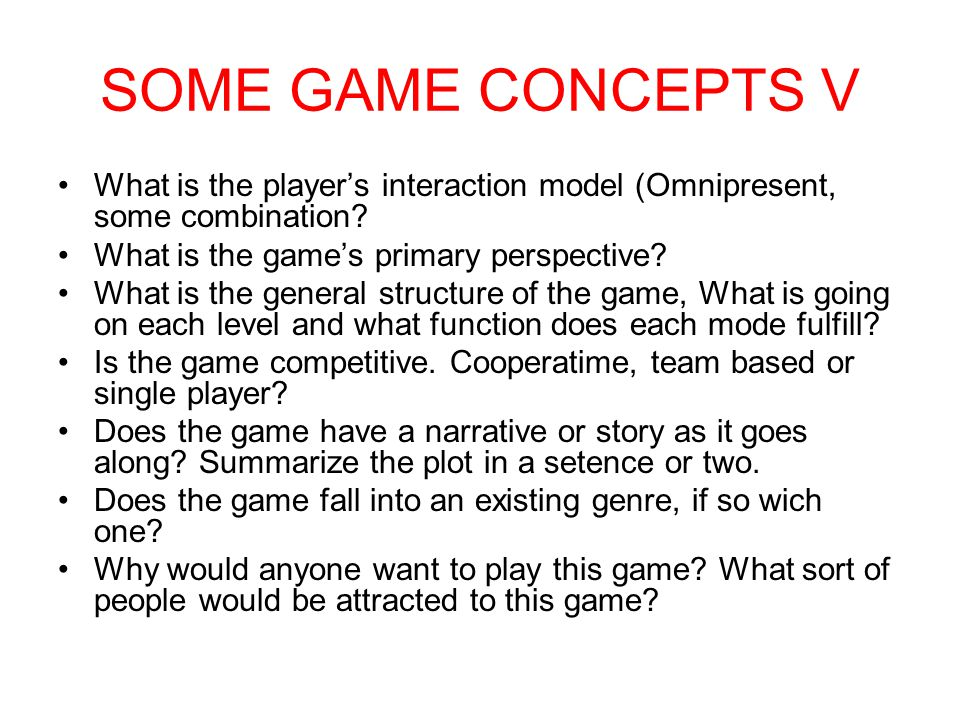 SOME GAME CONCEPTS V What is the player's interaction model (Omnipresent, some combination What is the game's primary perspective