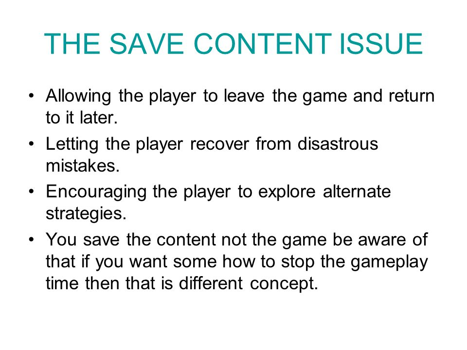 THE SAVE CONTENT ISSUE Allowing the player to leave the game and return to it later. Letting the player recover from disastrous mistakes.