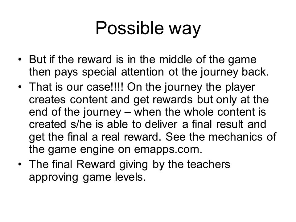 Possible way But if the reward is in the middle of the game then pays special attention ot the journey back.