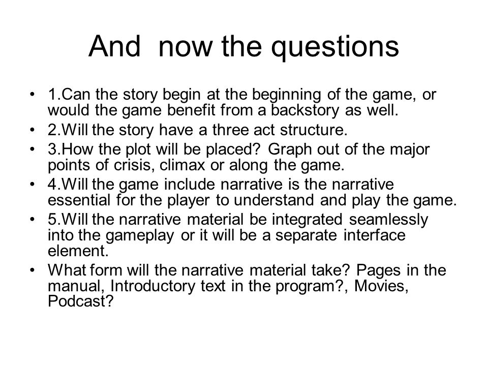 And now the questions 1.Can the story begin at the beginning of the game, or would the game benefit from a backstory as well.