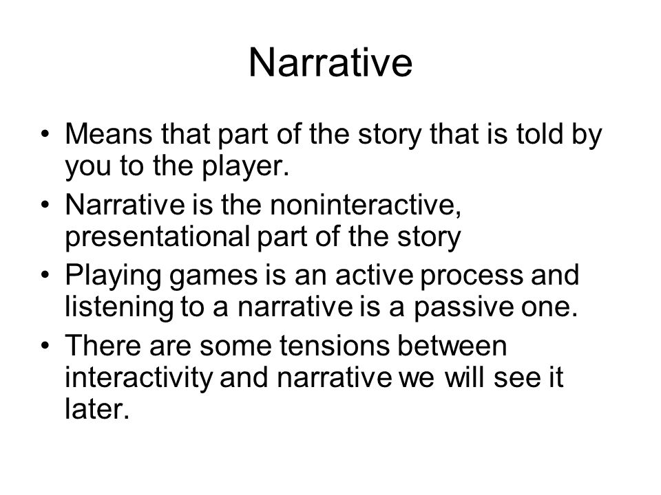 Narrative Means that part of the story that is told by you to the player. Narrative is the noninteractive, presentational part of the story.