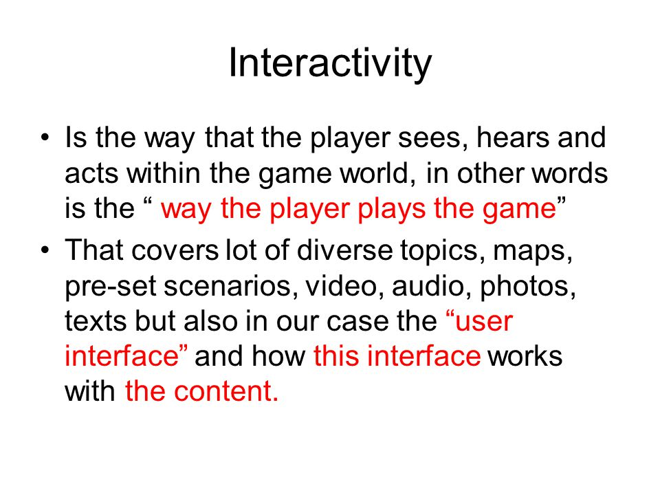 Interactivity Is the way that the player sees, hears and acts within the game world, in other words is the way the player plays the game