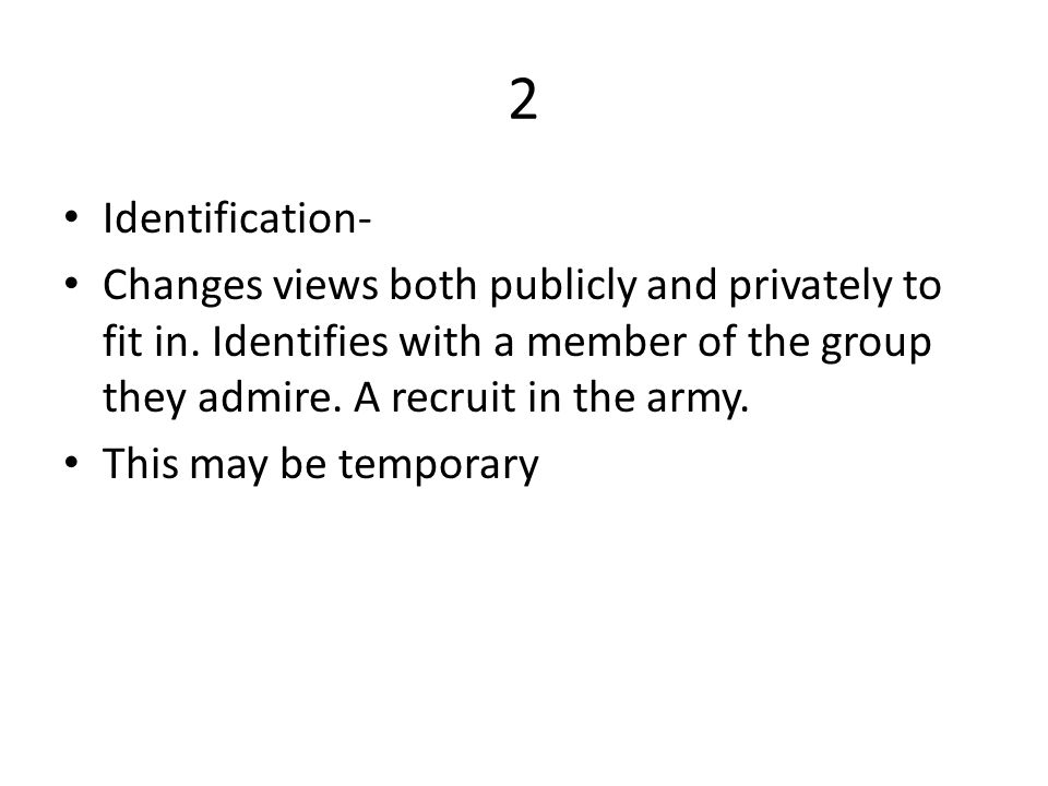 2 Identification- Changes views both publicly and privately to fit in. Identifies with a member of the group they admire. A recruit in the army.