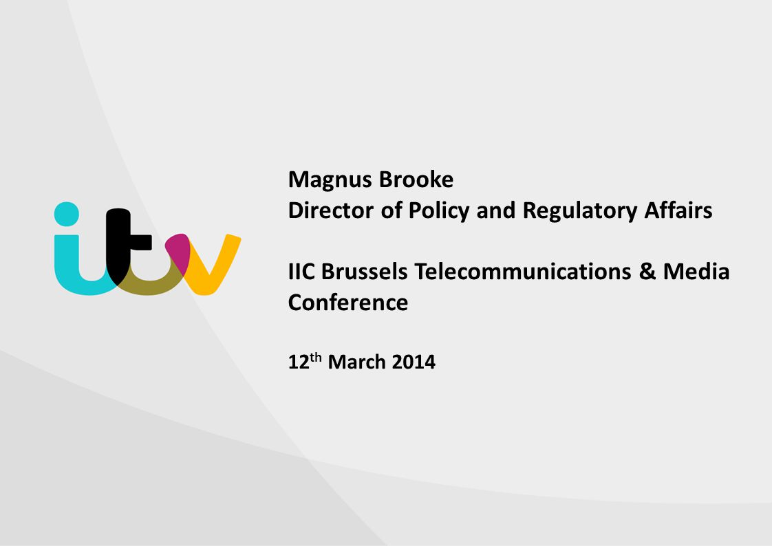 Magnus Brooke Director of Policy and Regulatory Affairs IIC Brussels Telecommunications & Media Conference 12th March 2014