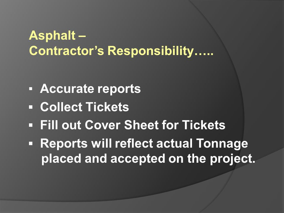 Asphalt – Contractor's Responsibility….. ▪ Accurate reports. ▪ Collect Tickets. ▪ Fill out Cover Sheet for Tickets.