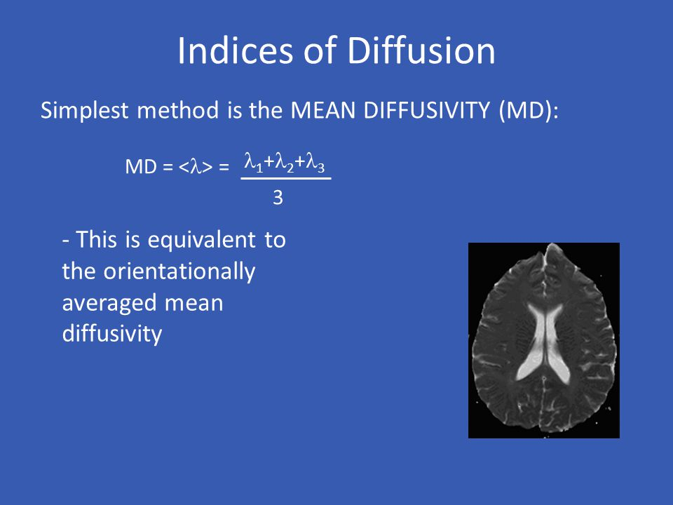Indices of Diffusion Simplest method is the MEAN DIFFUSIVITY (MD):