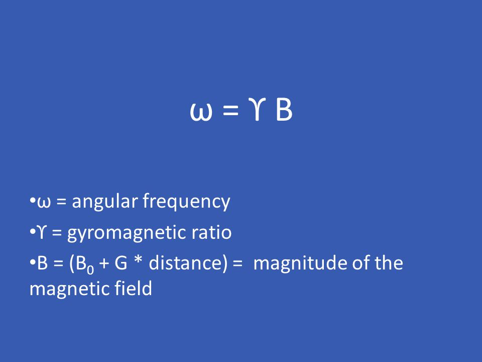 ω = ϒ B ω = angular frequency ϒ = gyromagnetic ratio