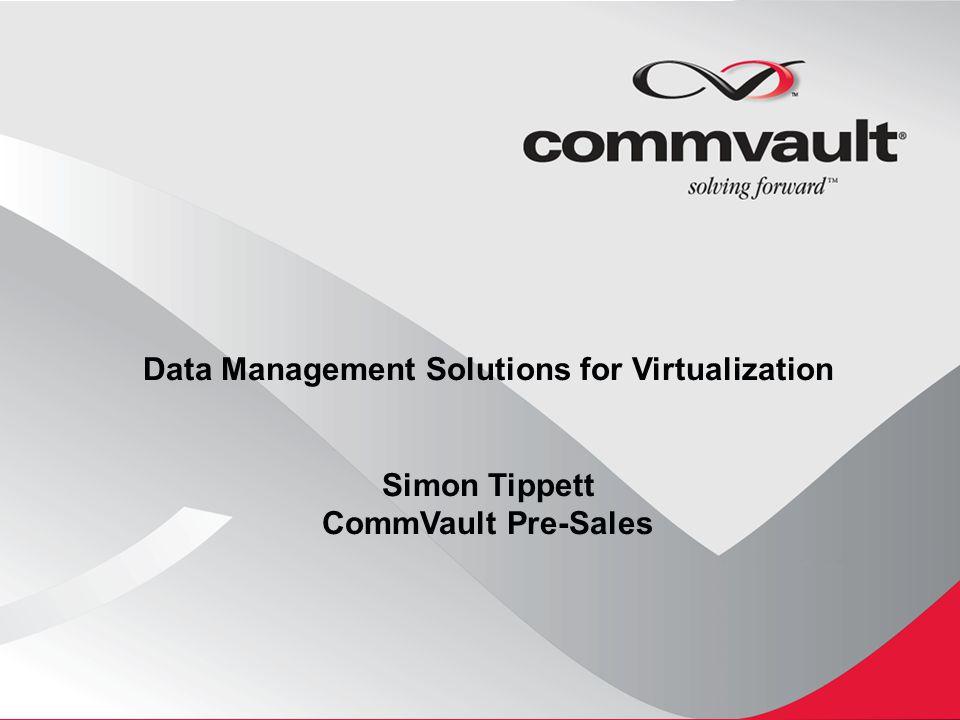 Data Management Solutions for Virtualization Simon Tippett CommVault Pre-Sales