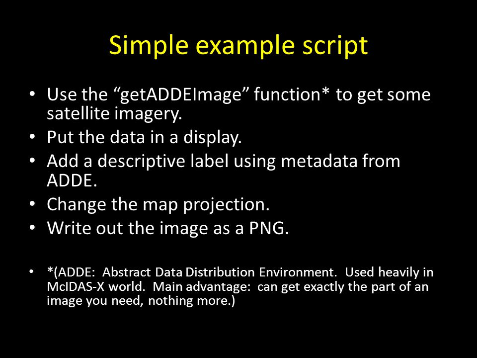 Simple example script Use the getADDEImage function* to get some satellite imagery. Put the data in a display.