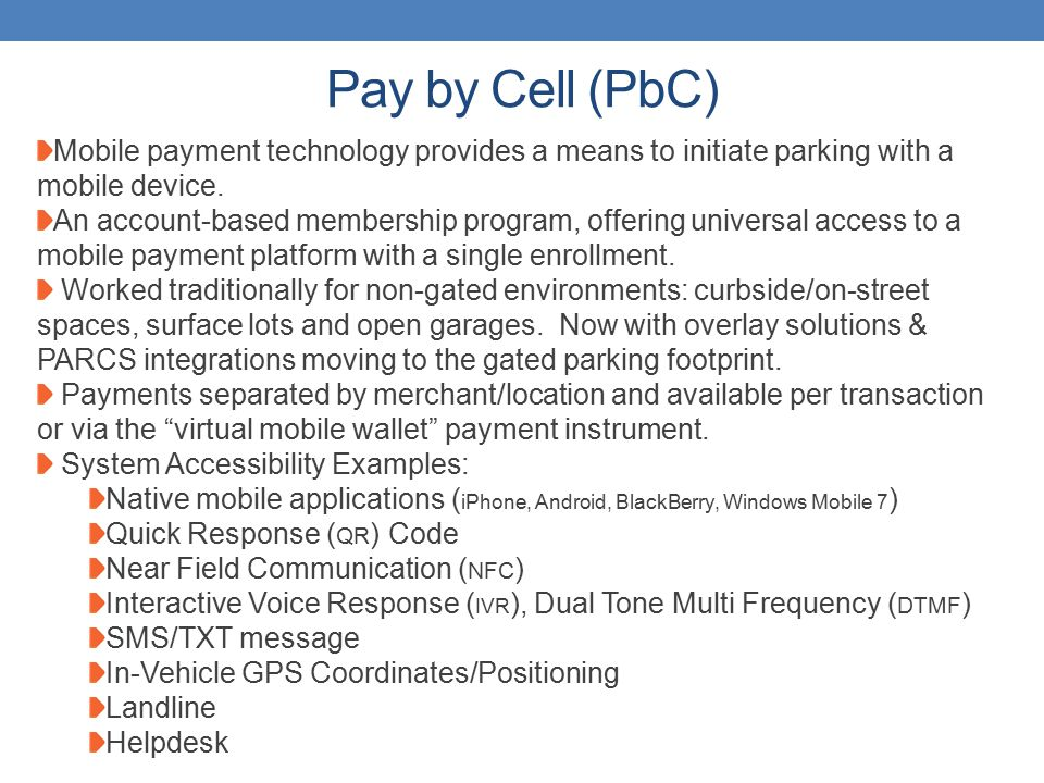Pay by Cell (PbC) Mobile payment technology provides a means to initiate parking with a mobile device.