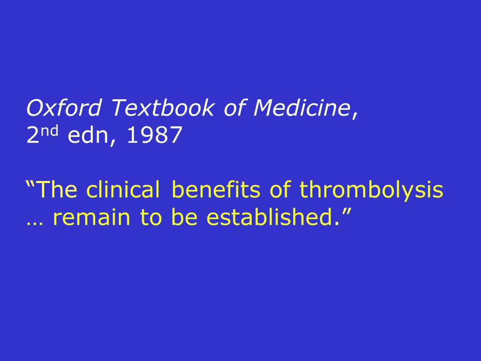 Oxford Textbook of Medicine, 2nd edn, 1987 The clinical benefits of thrombolysis … remain to be established.