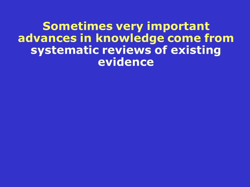 Sometimes very important advances in knowledge come from systematic reviews of existing evidence