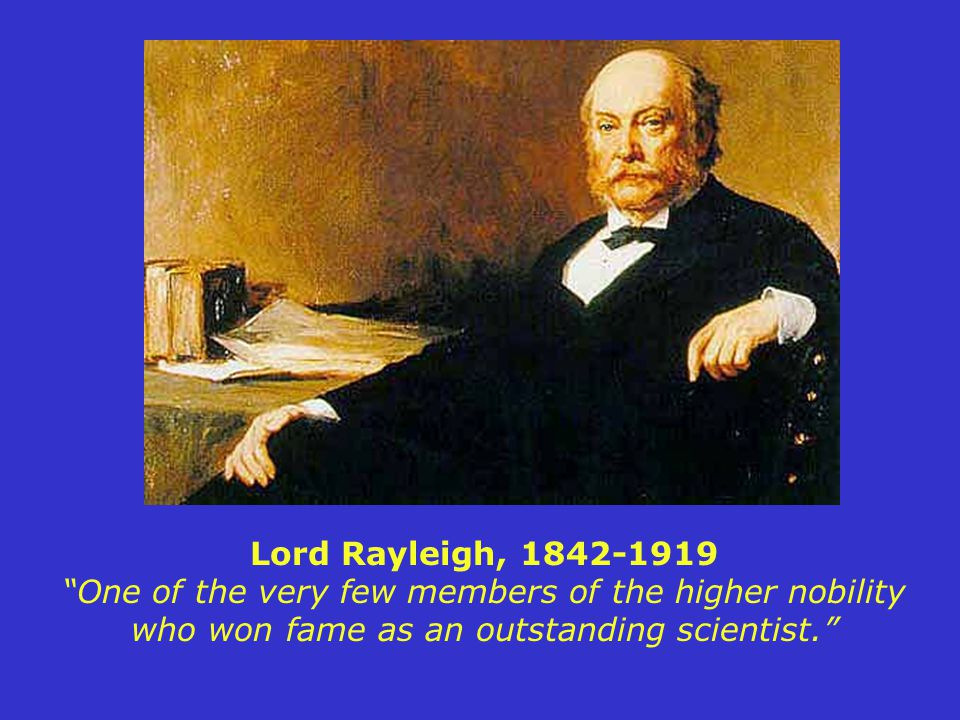 Lord Rayleigh, 1842-1919 One of the very few members of the higher nobility who won fame as an outstanding scientist.