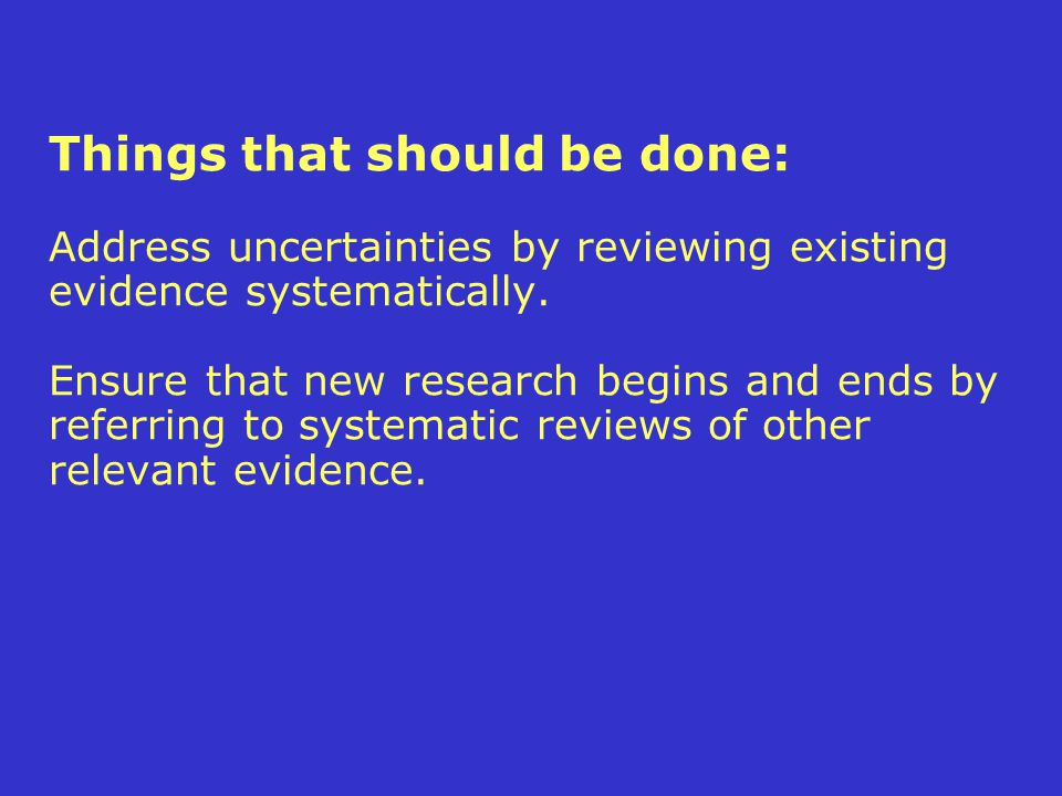 Things that should be done: Address uncertainties by reviewing existing evidence systematically.