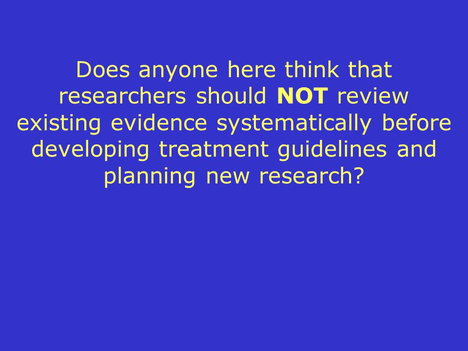 Does anyone here think that researchers should NOT review existing evidence systematically before developing treatment guidelines and planning new research