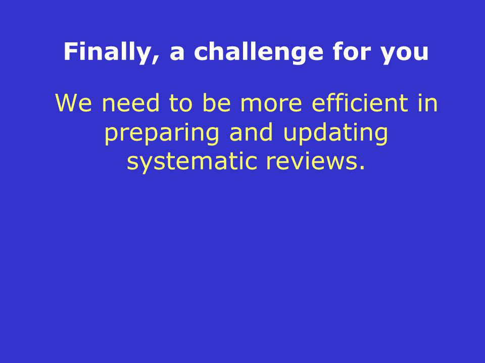 Finally, a challenge for you We need to be more efficient in preparing and updating systematic reviews.