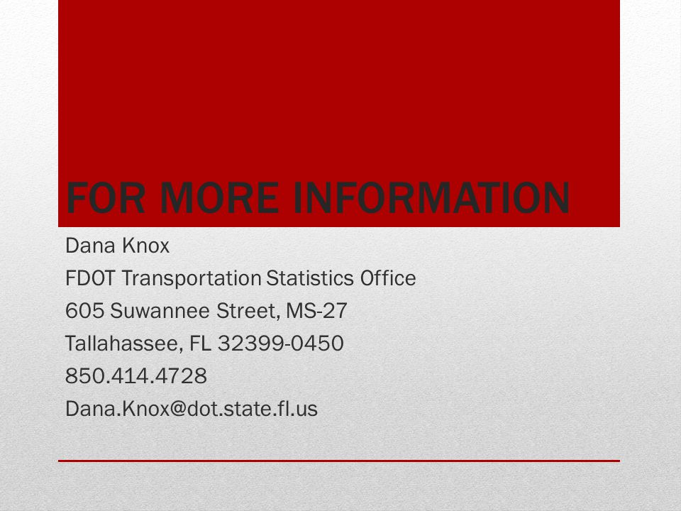FOR MORE INFORMATION Dana Knox FDOT Transportation Statistics Office