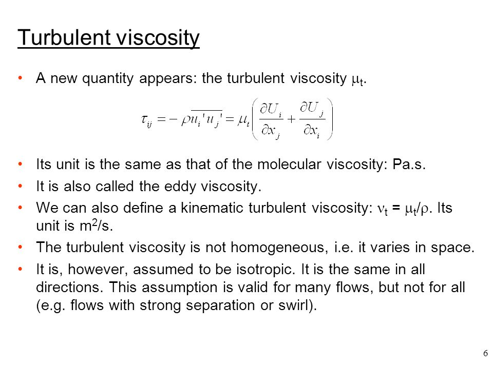 Turbulent viscosity A new quantity appears: the turbulent viscosity t. Its unit is the same as that of the molecular viscosity: Pa.s.
