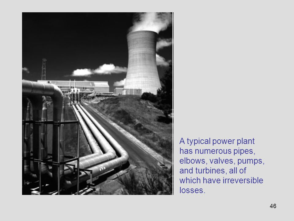 A typical power plant has numerous pipes, elbows, valves, pumps, and turbines, all of which have irreversible losses.