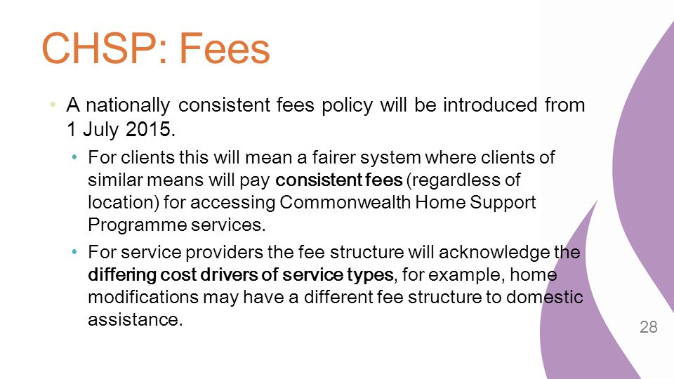 CHSP: Fees A nationally consistent fees policy will be introduced from 1 July 2015.