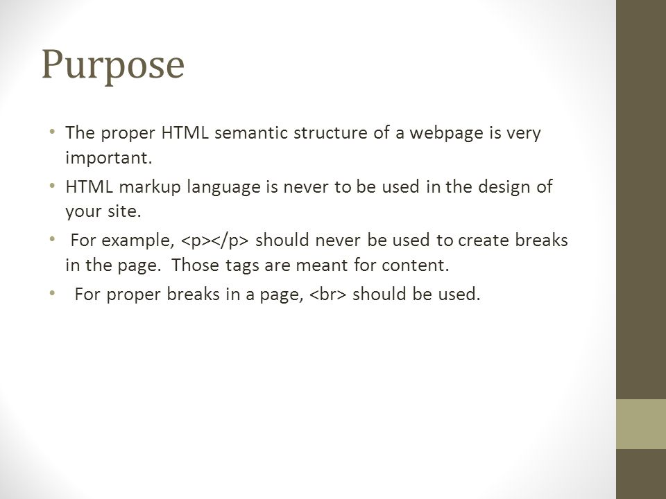 Purpose The proper HTML semantic structure of a webpage is very important. HTML markup language is never to be used in the design of your site.