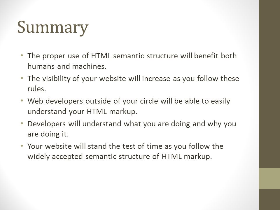 Summary The proper use of HTML semantic structure will benefit both humans and machines.