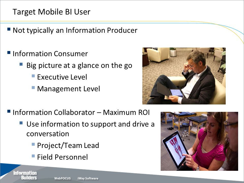 Target Mobile BI User Not typically an Information Producer