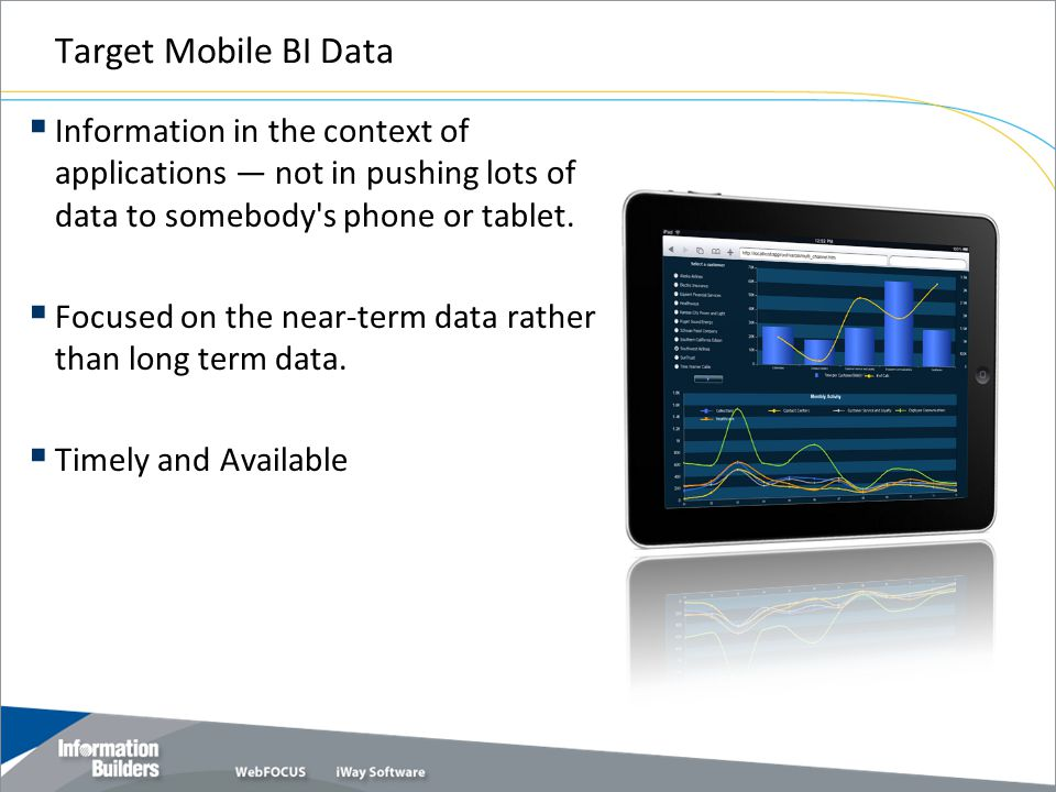 Target Mobile BI Data Information in the context of applications — not in pushing lots of data to somebody s phone or tablet.
