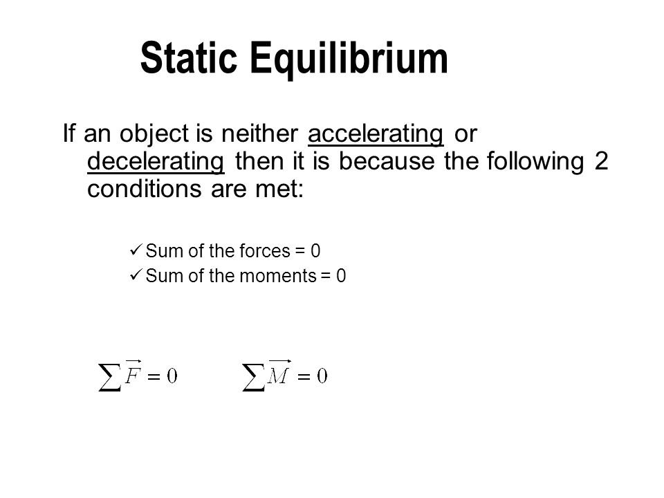 Static Equilibrium If an object is neither accelerating or decelerating then it is because the following 2 conditions are met: