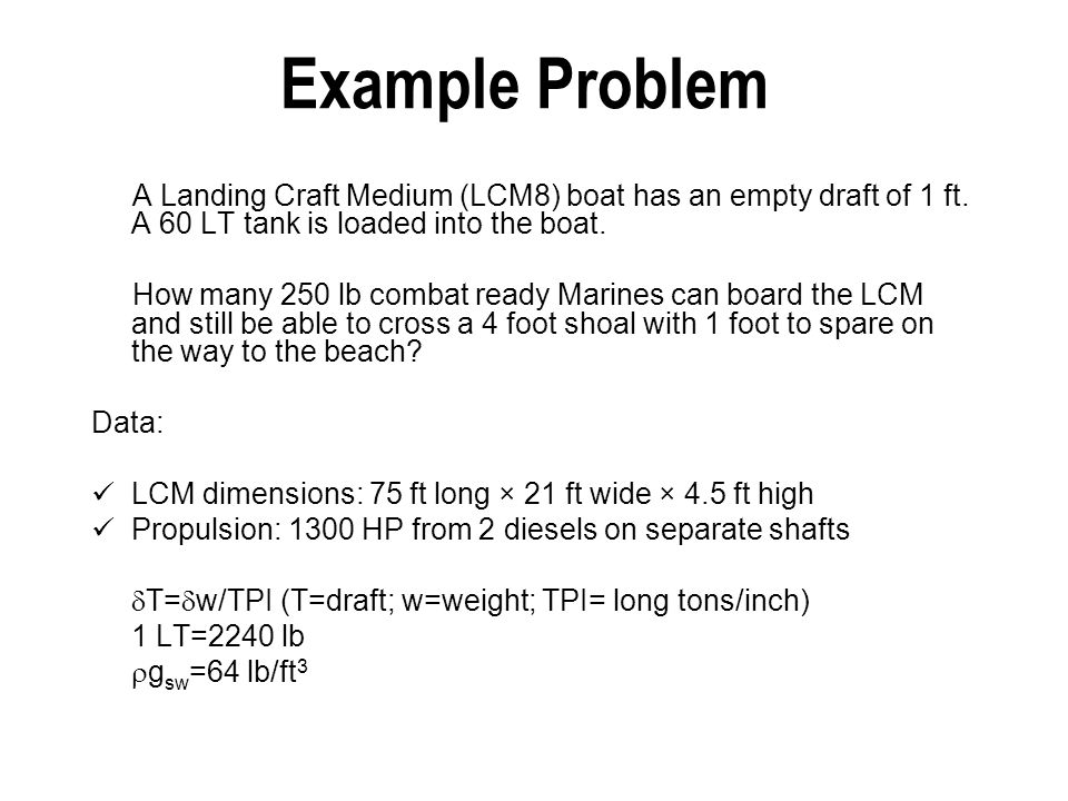 Example Problem A Landing Craft Medium (LCM8) boat has an empty draft of 1 ft. A 60 LT tank is loaded into the boat.