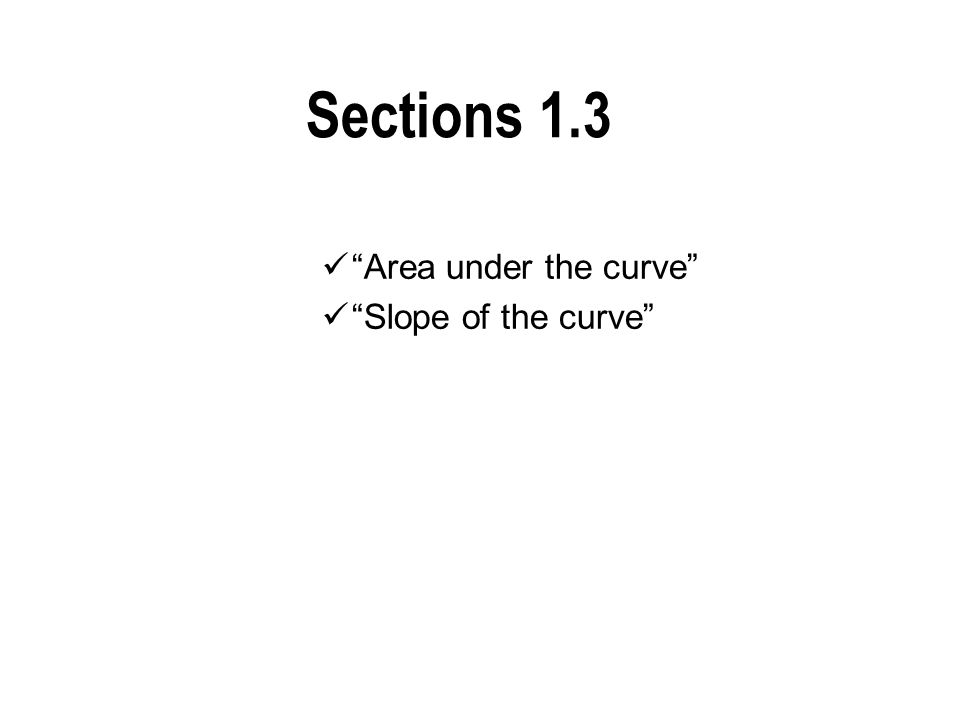 Sections 1.3 Area under the curve Slope of the curve
