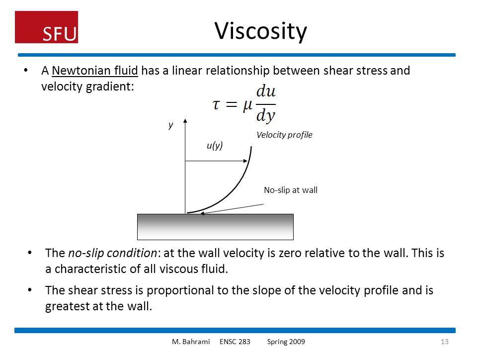 Viscosity A Newtonian fluid has a linear relationship between shear stress and velocity gradient: u(y)