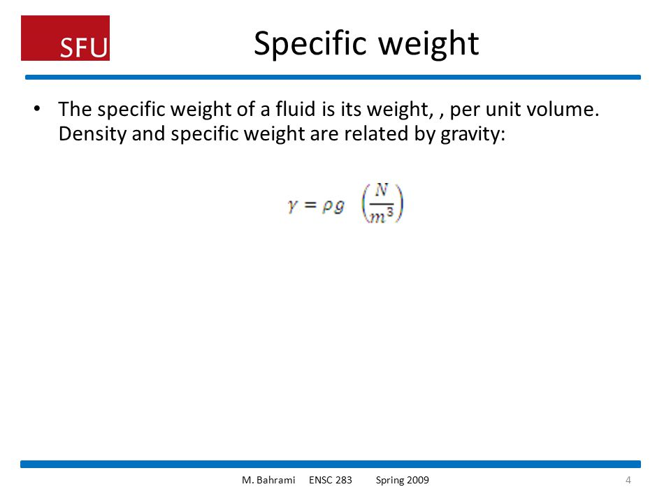 Specific weight The specific weight of a fluid is its weight, , per unit volume. Density and specific weight are related by gravity: