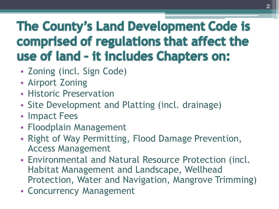 The County's Land Development Code is comprised of regulations that affect the use of land – it includes Chapters on: