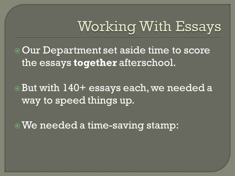 Working With Essays Our Department set aside time to score the essays together afterschool.