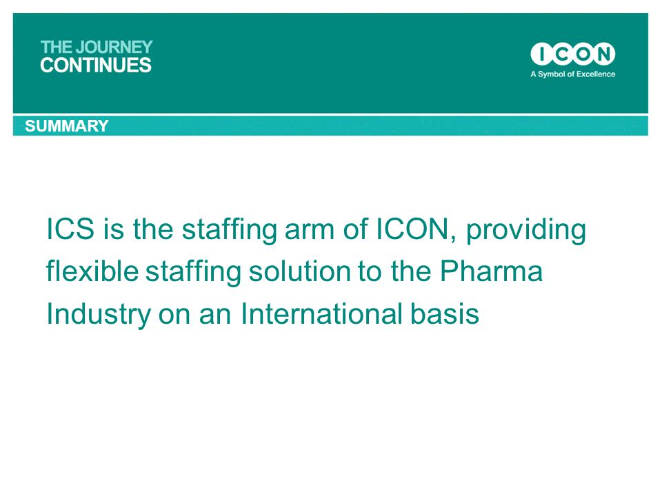 SUMMARY ICS is the staffing arm of ICON, providing flexible staffing solution to the Pharma Industry on an International basis.