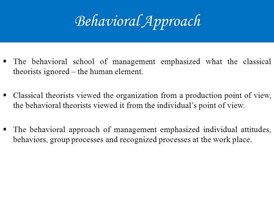 Behavioral Approach The behavioral school of management emphasized what the classical theorists ignored – the human element.