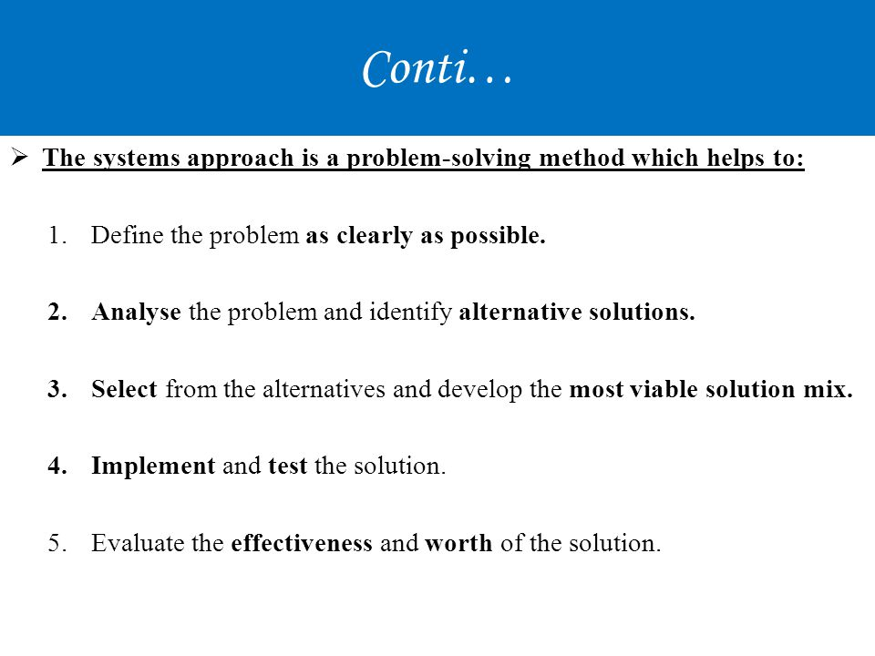 Conti… The systems approach is a problem-solving method which helps to: Define the problem as clearly as possible.