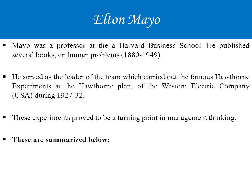 Elton Mayo Mayo was a professor at the a Harvard Business School. He published several books, on human problems (1880-1949).
