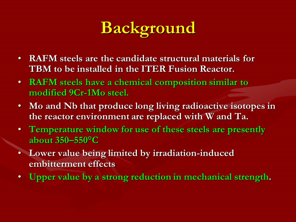 Background RAFM steels are the candidate structural materials for TBM to be installed in the ITER Fusion Reactor.