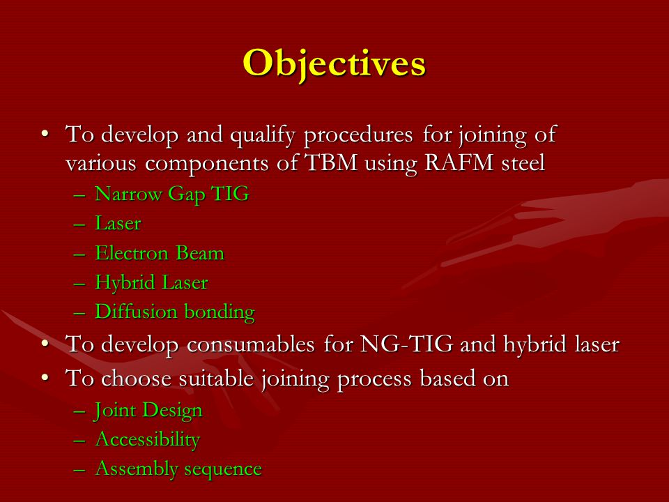 Objectives To develop and qualify procedures for joining of various components of TBM using RAFM steel.