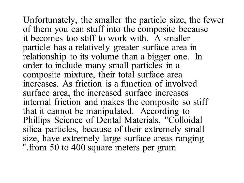 Unfortunately, the smaller the particle size, the fewer of them you can stuff into the composite because it becomes too stiff to work with. A smaller particle has a relatively greater surface area in relationship to its volume than a bigger one. In order to include many small particles in a composite mixture, their total surface area increases.